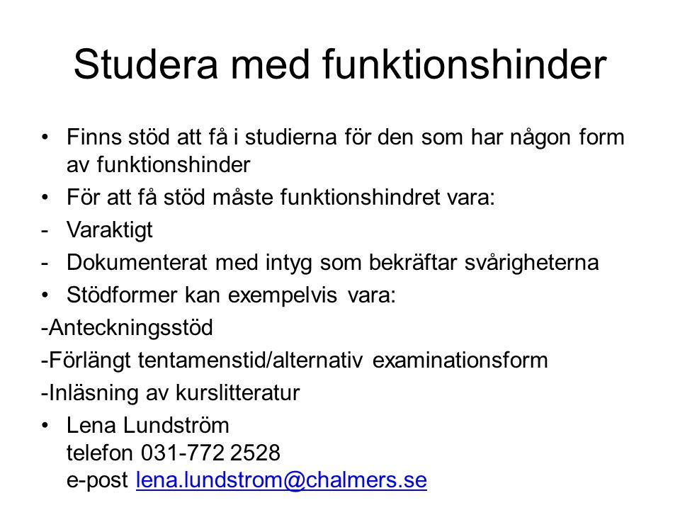 Studera med funktionshinder •Finns stöd att få i studierna för den som har någon form av funktionshinder •För att få stöd måste funktionshindret vara: -Varaktigt -Dokumenterat med intyg som bekräftar svårigheterna •Stödformer kan exempelvis vara: -Anteckningsstöd -Förlängt tentamenstid/alternativ examinationsform -Inläsning av kurslitteratur •Lena Lundström telefon 031-772 2528 e-post lena.lundstrom@chalmers.selena.lundstrom@chalmers.se