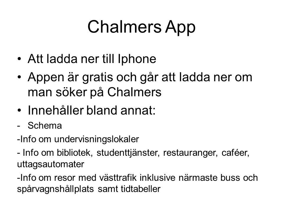 Chalmers App •Att ladda ner till Iphone •Appen är gratis och går att ladda ner om man söker på Chalmers •Innehåller bland annat: -Schema -Info om undervisningslokaler - Info om bibliotek, studenttjänster, restauranger, caféer, uttagsautomater -Info om resor med västtrafik inklusive närmaste buss och spårvagnshållplats samt tidtabeller