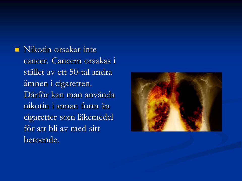  Nikotin orsakar inte cancer. Cancern orsakas i stället av ett 50-tal andra ämnen i cigaretten. Därför kan man använda nikotin i annan form än cigare