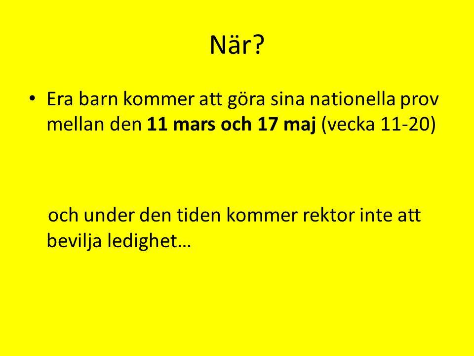 När? • Era barn kommer att göra sina nationella prov mellan den 11 mars och 17 maj (vecka 11-20) och under den tiden kommer rektor inte att bevilja le