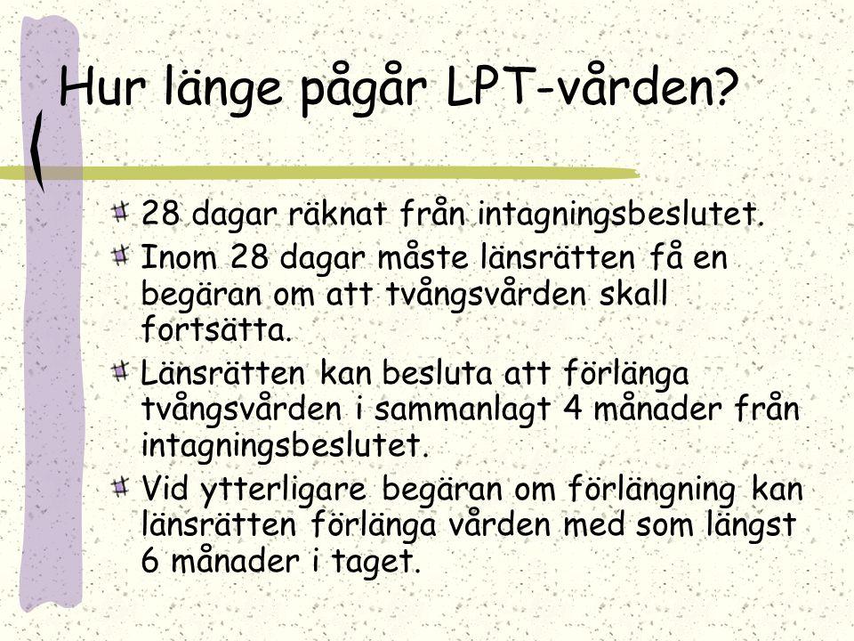 Hur länge pågår LPT-vården? 28 dagar räknat från intagningsbeslutet. Inom 28 dagar måste länsrätten få en begäran om att tvångsvården skall fortsätta.