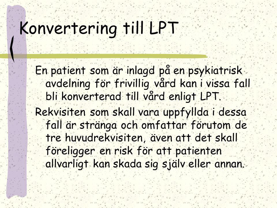 Konvertering till LPT En patient som är inlagd på en psykiatrisk avdelning för frivillig vård kan i vissa fall bli konverterad till vård enligt LPT. R