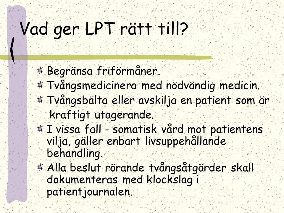 Vad ger LPT rätt till? Begränsa friförmåner. Tvångsmedicinera med nödvändig medicin. Tvångsbälta eller avskilja en patient som är kraftigt utagerande.