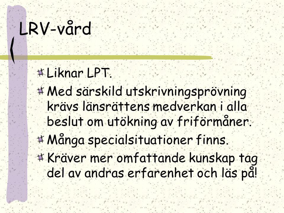 LRV-vård Liknar LPT. Med särskild utskrivningsprövning krävs länsrättens medverkan i alla beslut om utökning av friförmåner. Många specialsituationer