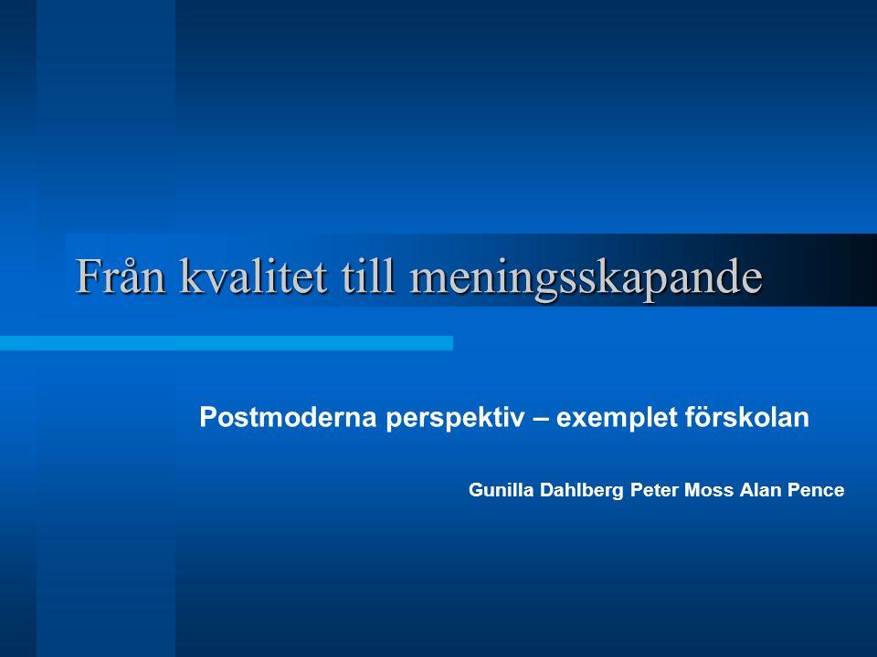 Från kvalitet till meningsskapande Postmoderna perspektiv – exemplet förskolan Gunilla Dahlberg Peter Moss Alan Pence