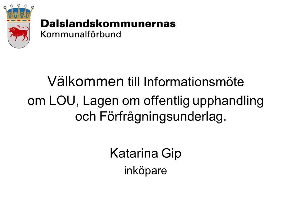 Välkommen till Informationsmöte om LOU, Lagen om offentlig upphandling och Förfrågningsunderlag. Katarina Gip inköpare