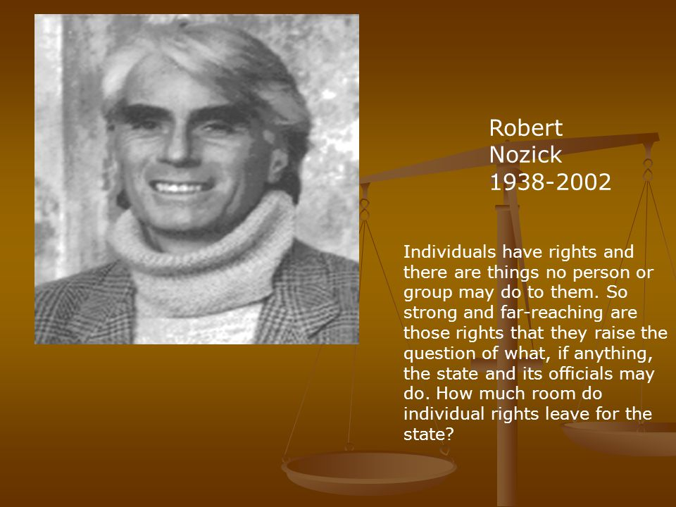 Robert Nozick 1938-2002 Individuals have rights and there are things no person or group may do to them.