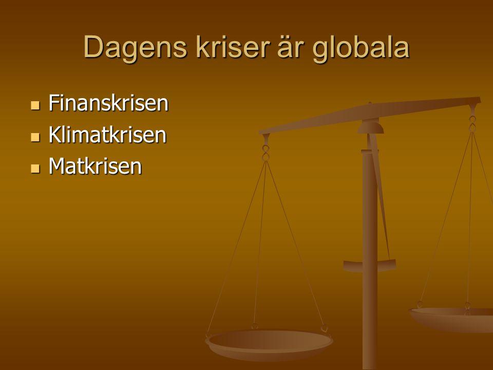 Dagens kriser är globala  Finanskrisen  Klimatkrisen  Matkrisen