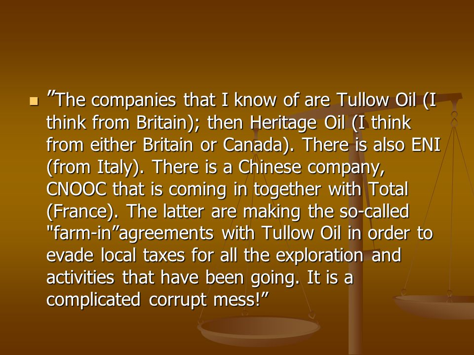 " "" The companies that I know of are Tullow Oil (I think from Britain); then Heritage Oil (I think from either Britain or Canada). There is also ENI ("