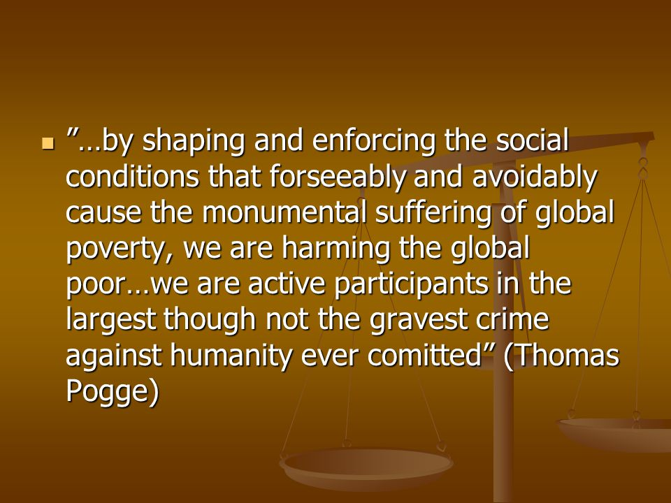  …by shaping and enforcing the social conditions that forseeably and avoidably cause the monumental suffering of global poverty, we are harming the global poor…we are active participants in the largest though not the gravest crime against humanity ever comitted (Thomas Pogge)