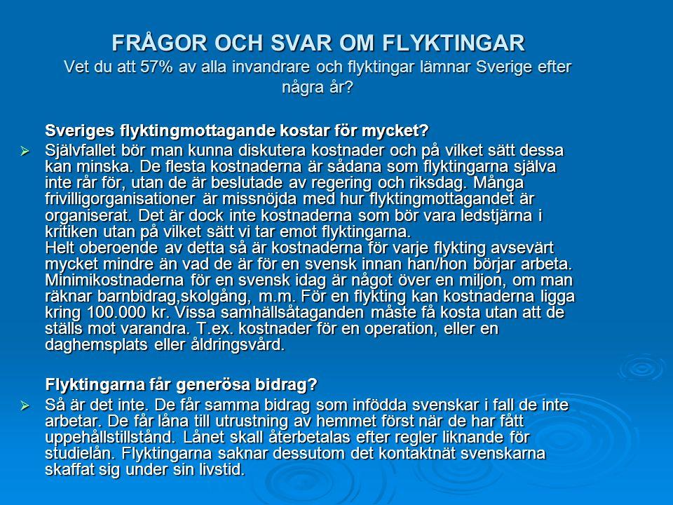 FRÅGOR OCH SVAR OM FLYKTINGAR Vet du att 57% av alla invandrare och flyktingar lämnar Sverige efter några år? Sveriges flyktingmottagande kostar för m