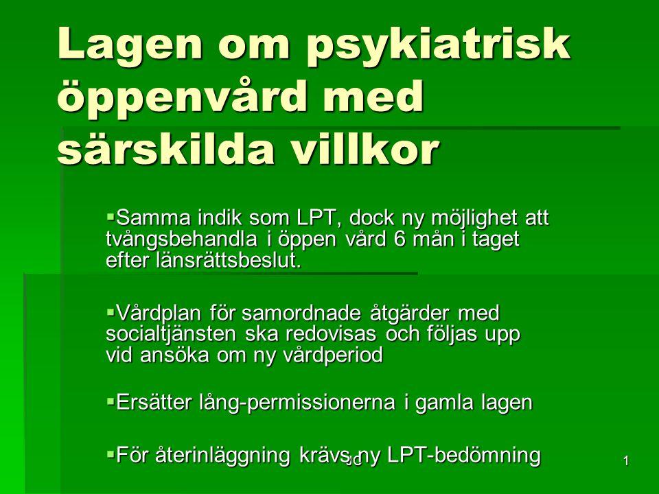 JC1 Lagen om psykiatrisk öppenvård med särskilda villkor  Samma indik som LPT, dock ny möjlighet att tvångsbehandla i öppen vård 6 mån i taget efter