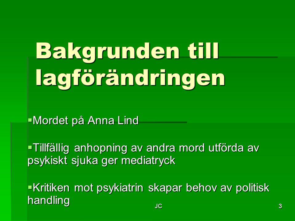 JC3 Bakgrunden till lagförändringen  Mordet på Anna Lind  Tillfällig anhopning av andra mord utförda av psykiskt sjuka ger mediatryck  Kritiken mot