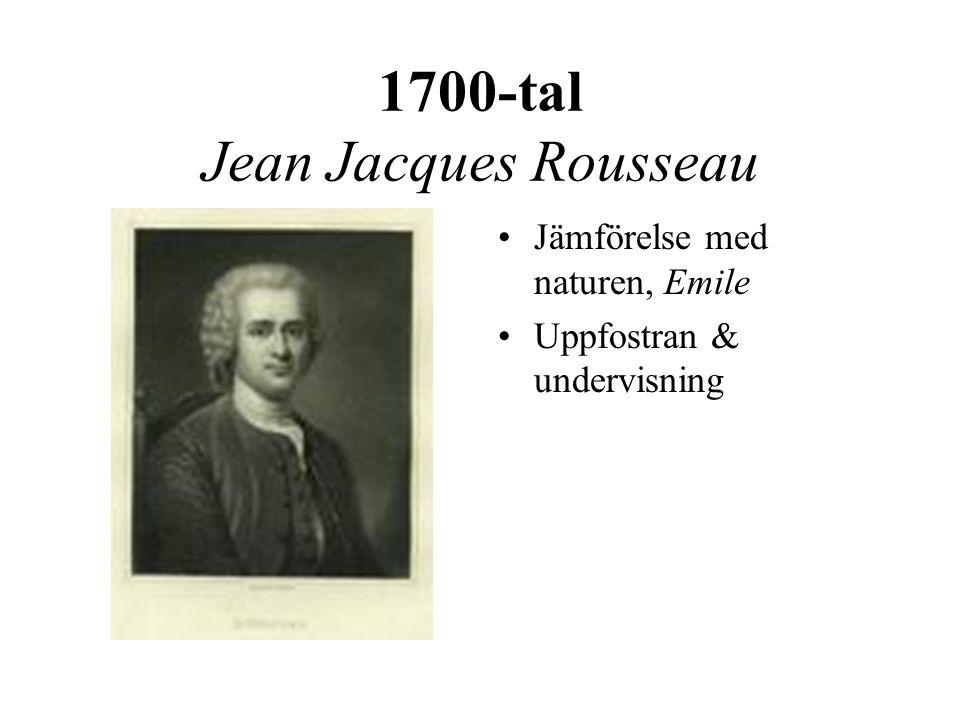 1700-tal Jean Jacques Rousseau •Jämförelse med naturen, Emile •Uppfostran & undervisning