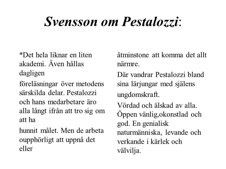 Svensson om Pestalozzi: *Det hela liknar en liten akademi. Även hållas dagligen föreläsningar över metodens särskilda delar. Pestalozzi och hans medar