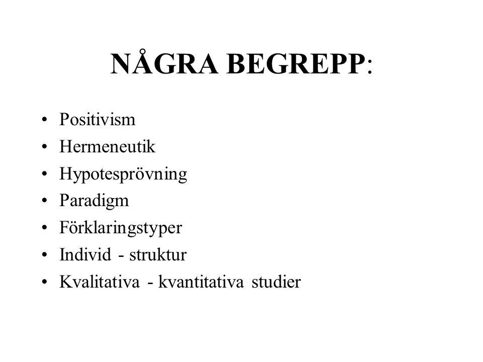 NÅGRA BEGREPP: •Positivism •Hermeneutik •Hypotesprövning •Paradigm •Förklaringstyper •Individ - struktur •Kvalitativa - kvantitativa studier