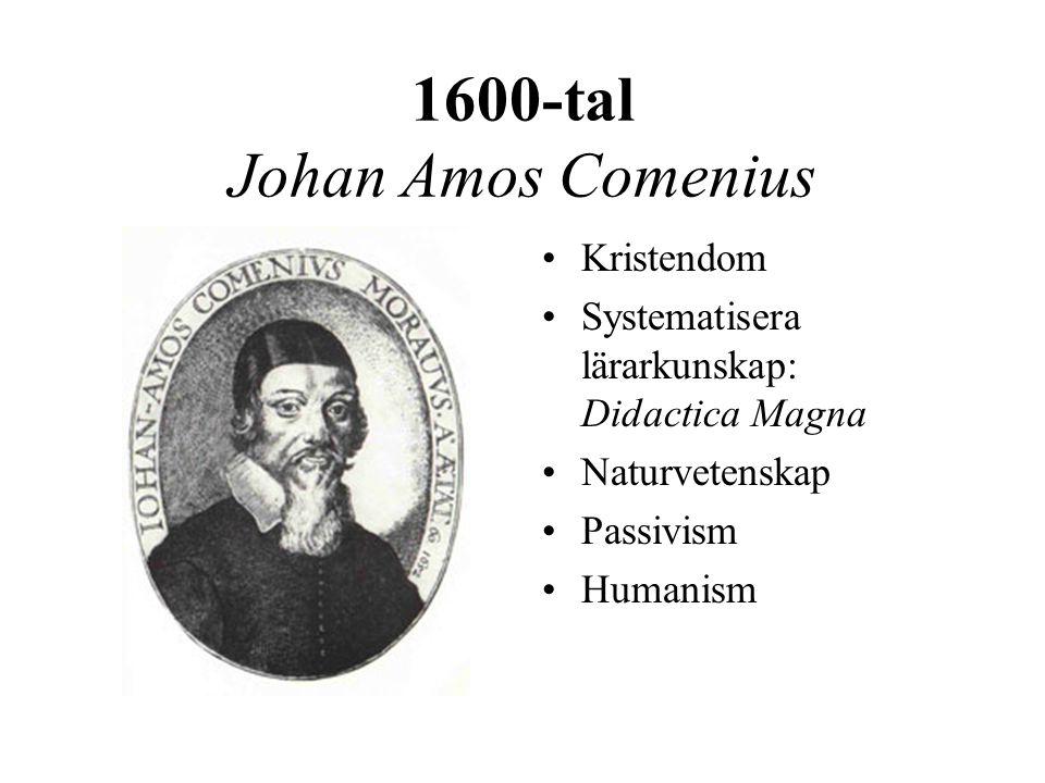 1600-tal Johan Amos Comenius •Kristendom •Systematisera lärarkunskap: Didactica Magna •Naturvetenskap •Passivism •Humanism