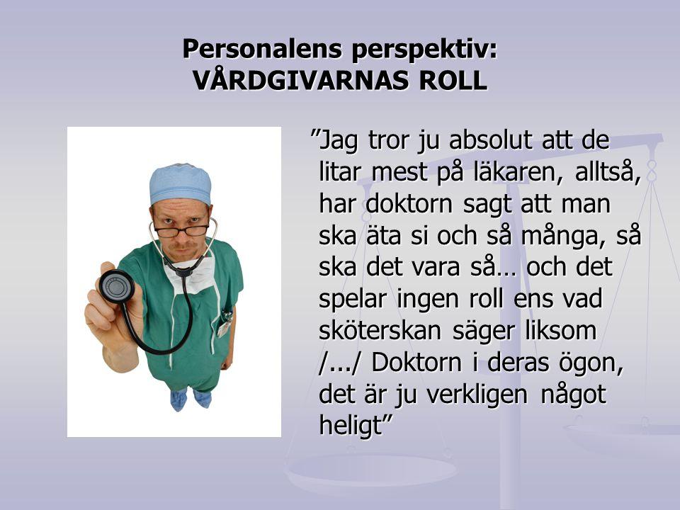 Personalens perspektiv: VÅRDGIVARNAS ROLL Jag tror ju absolut att de litar mest på läkaren, alltså, har doktorn sagt att man ska äta si och så många, så ska det vara så… och det spelar ingen roll ens vad sköterskan säger liksom /.../ Doktorn i deras ögon, det är ju verkligen något heligt Jag tror ju absolut att de litar mest på läkaren, alltså, har doktorn sagt att man ska äta si och så många, så ska det vara så… och det spelar ingen roll ens vad sköterskan säger liksom /.../ Doktorn i deras ögon, det är ju verkligen något heligt