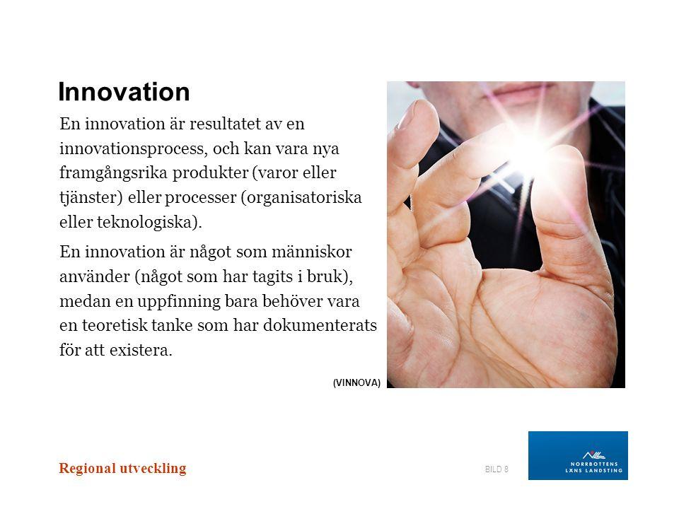 Regional utveckling BILD 8 Innovation En innovation är resultatet av en innovationsprocess, och kan vara nya framgångsrika produkter (varor eller tjän