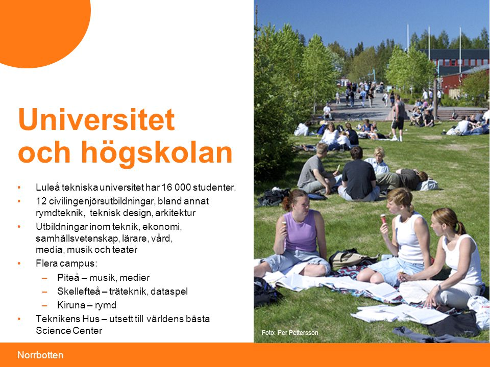 Norrbotten Universitet och högskolan •Luleå tekniska universitet har 16 000 studenter. •12 civilingenjörsutbildningar, bland annat rymdteknik, teknisk