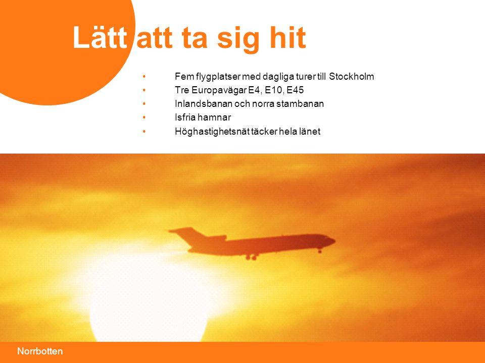 Norrbotten •Fem flygplatser med dagliga turer till Stockholm •Tre Europavägar E4, E10, E45 •Inlandsbanan och norra stambanan •Isfria hamnar •Höghastighetsnät täcker hela länet Lätt att ta sig hit