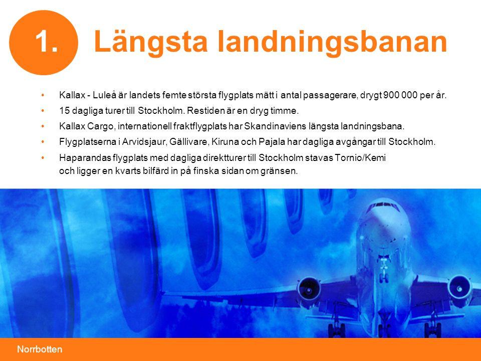 Norrbotten Längsta landningsbanan •Kallax - Luleå är landets femte största flygplats mätt i antal passagerare, drygt 900 000 per år. •15 dagliga turer