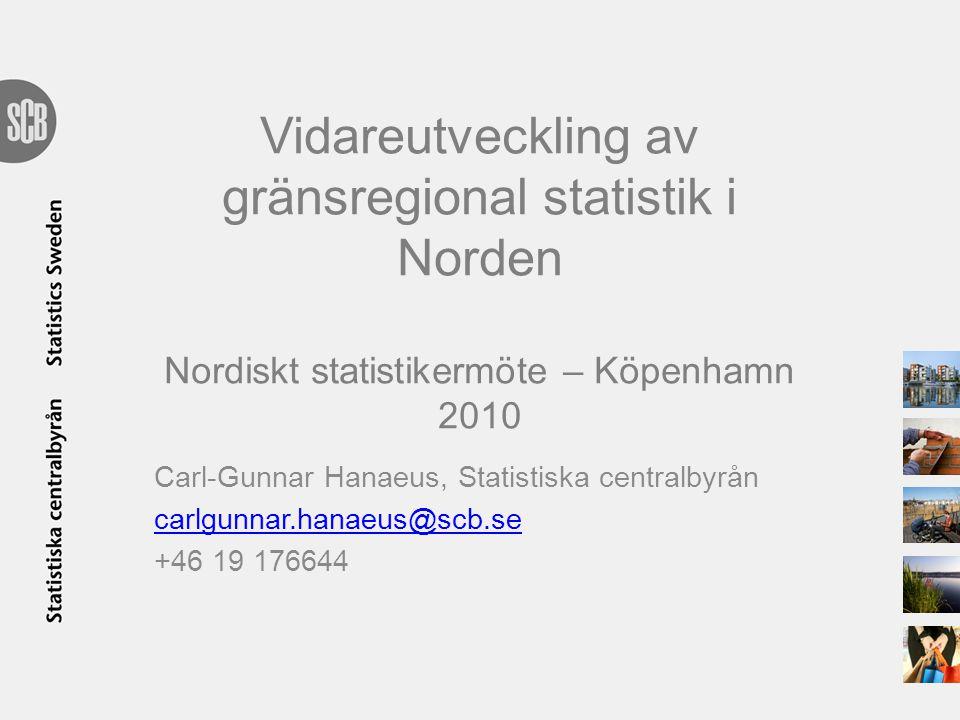 Vidareutveckling av gränsregional statistik i Norden Nordiskt statistikermöte – Köpenhamn 2010 Carl-Gunnar Hanaeus, Statistiska centralbyrån carlgunna