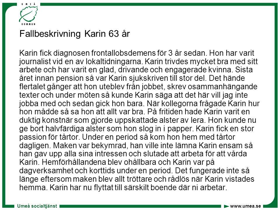 Umeå socialtjänst www.umea.se Fallbeskrivning Karin 63 år Karin fick diagnosen frontallobsdemens för 3 år sedan. Hon har varit journalist vid en av lo