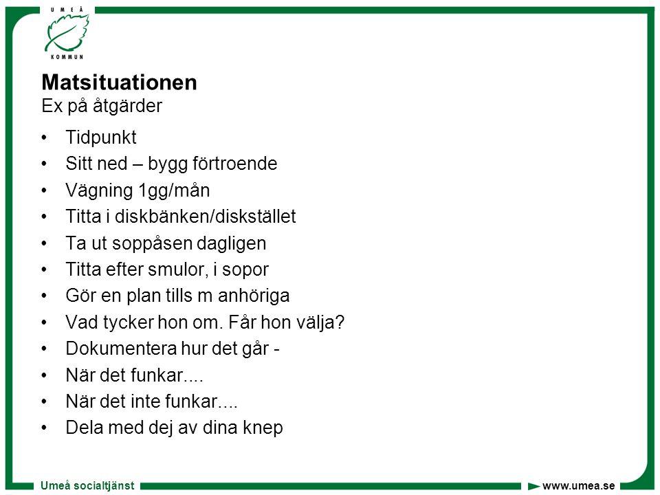 Umeå socialtjänst www.umea.se Matsituationen Ex på åtgärder •Tidpunkt •Sitt ned – bygg förtroende •Vägning 1gg/mån •Titta i diskbänken/diskstället •Ta