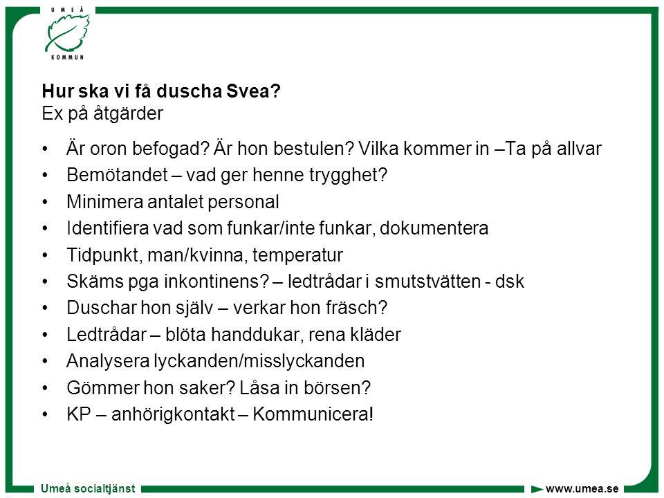 Umeå socialtjänst www.umea.se Hur ska vi få duscha Svea? Ex på åtgärder •Är oron befogad? Är hon bestulen? Vilka kommer in –Ta på allvar •Bemötandet –