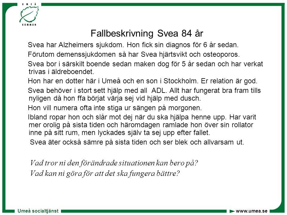 Umeå socialtjänst www.umea.se Fallbeskrivning Svea 84 år Svea har Alzheimers sjukdom. Hon fick sin diagnos för 6 år sedan. Förutom demenssjukdomen så