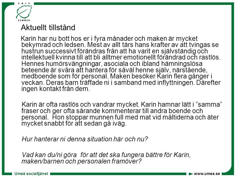 Umeå socialtjänst www.umea.se Aktuellt tillstånd Karin har nu bott hos er i fyra månader och maken är mycket bekymrad och ledsen. Mest av allt tärs ha
