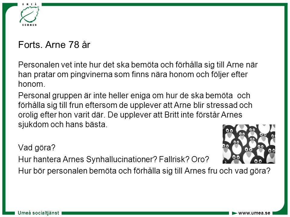 Umeå socialtjänst www.umea.se Forts. Arne 78 år Personalen vet inte hur det ska bemöta och förhålla sig till Arne när han pratar om pingvinerna som fi
