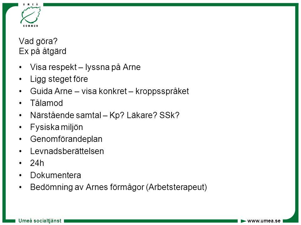 Umeå socialtjänst www.umea.se Vad göra? Ex på åtgärd •Visa respekt – lyssna på Arne •Ligg steget före •Guida Arne – visa konkret – kroppsspråket •Tåla