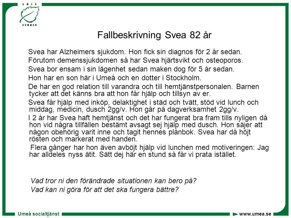 Umeå socialtjänst www.umea.se Fallbeskrivning Svea 82 år Svea har Alzheimers sjukdom. Hon fick sin diagnos för 2 år sedan. Förutom demenssjukdomen så