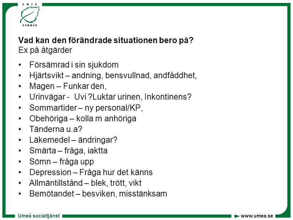 Umeå socialtjänst www.umea.se Vad kan den förändrade situationen bero på? Ex på åtgärder •Försämrad i sin sjukdom •Hjärtsvikt – andning, bensvullnad,