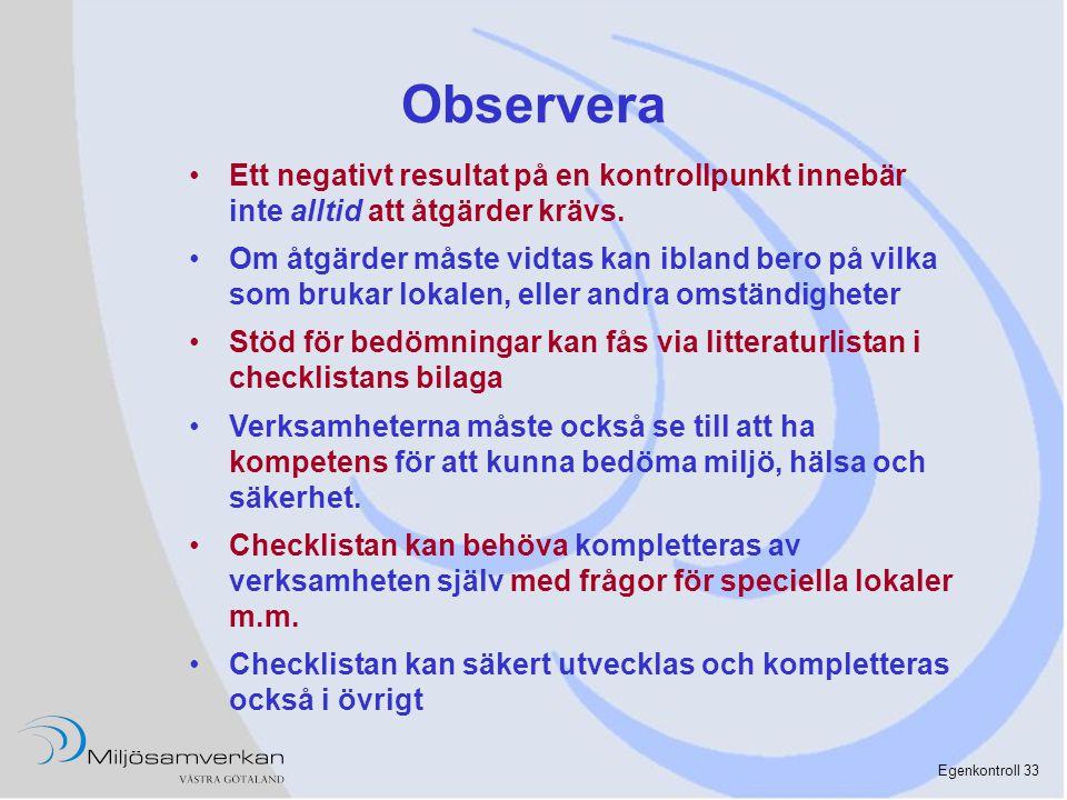 Egenkontroll 33 Observera •Ett negativt resultat på en kontrollpunkt innebär inte alltid att åtgärder krävs. •Om åtgärder måste vidtas kan ibland bero