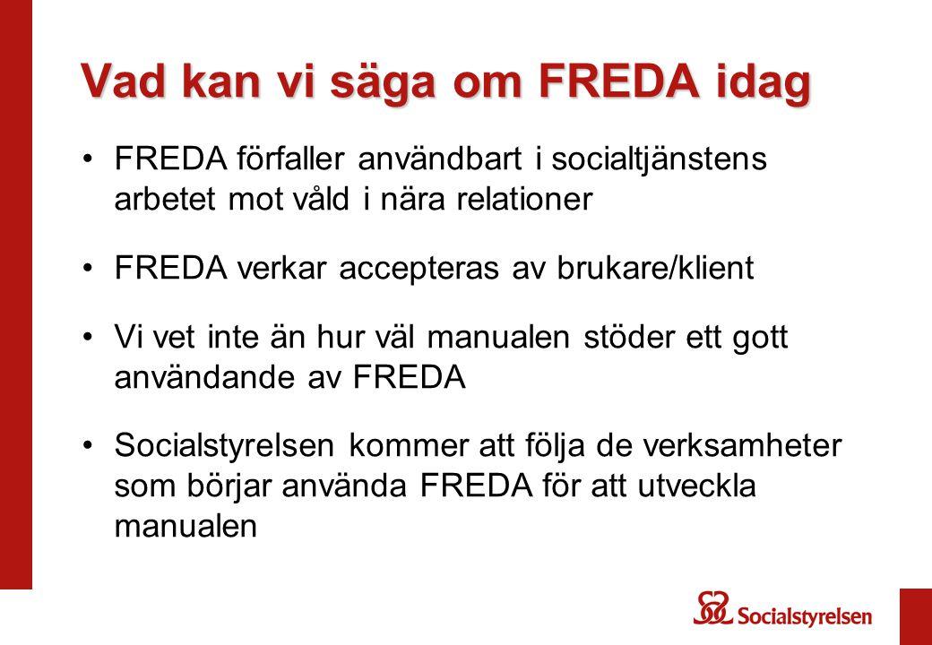 Vad kan vi säga om FREDA idag •FREDA förfaller användbart i socialtjänstens arbetet mot våld i nära relationer •FREDA verkar accepteras av brukare/kli