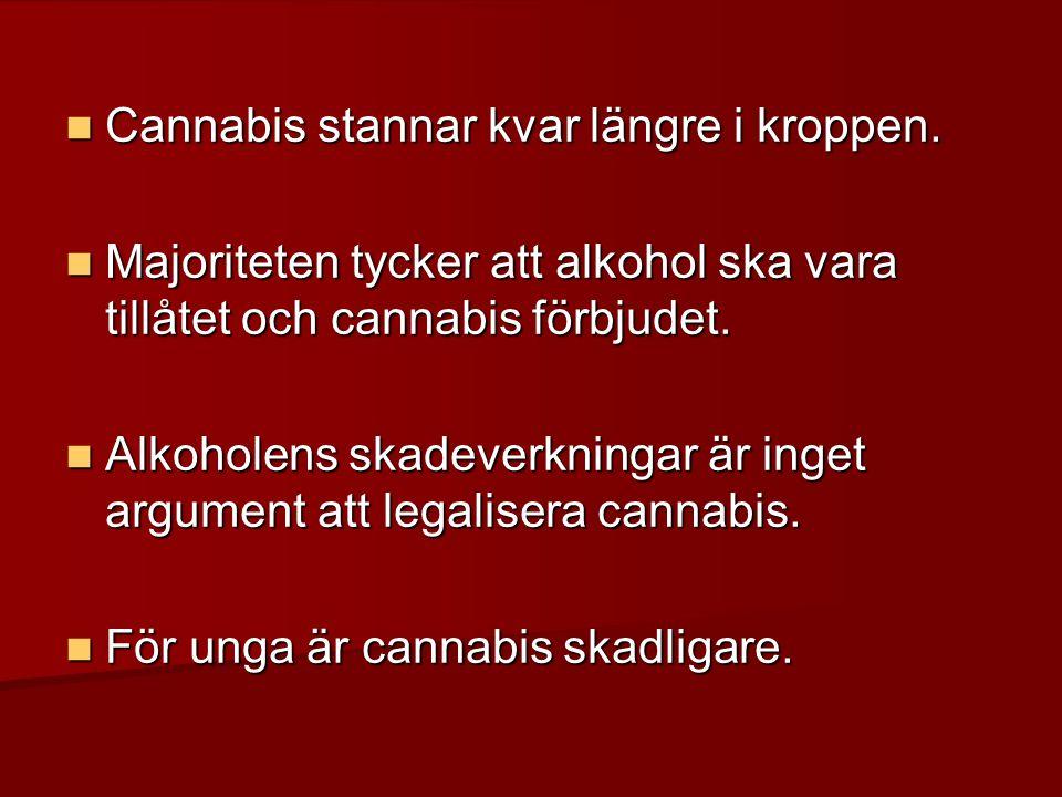  Cannabis stannar kvar längre i kroppen.  Majoriteten tycker att alkohol ska vara tillåtet och cannabis förbjudet.  Alkoholens skadeverkningar är i