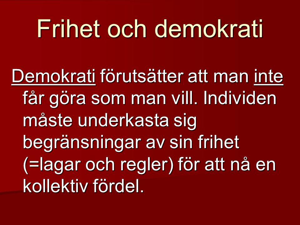 Frihet och demokrati Demokrati förutsätter att man inte får göra som man vill. Individen måste underkasta sig begränsningar av sin frihet (=lagar och