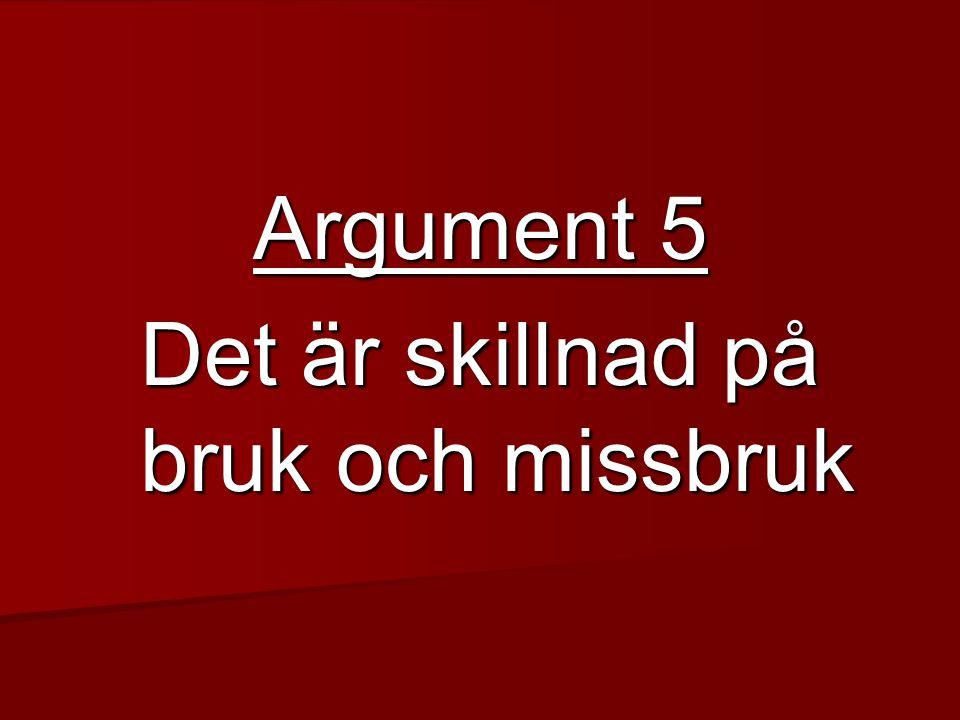 Argument 5 Det är skillnad på bruk och missbruk