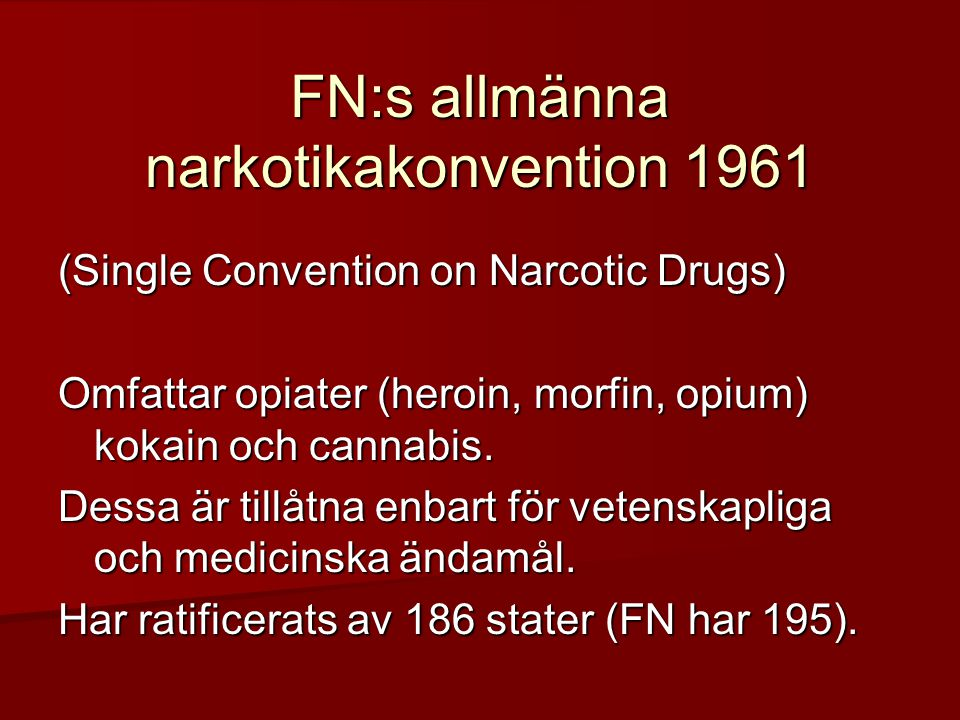 FN:s allmänna narkotikakonvention 1961 (Single Convention on Narcotic Drugs) Omfattar opiater (heroin, morfin, opium) kokain och cannabis.