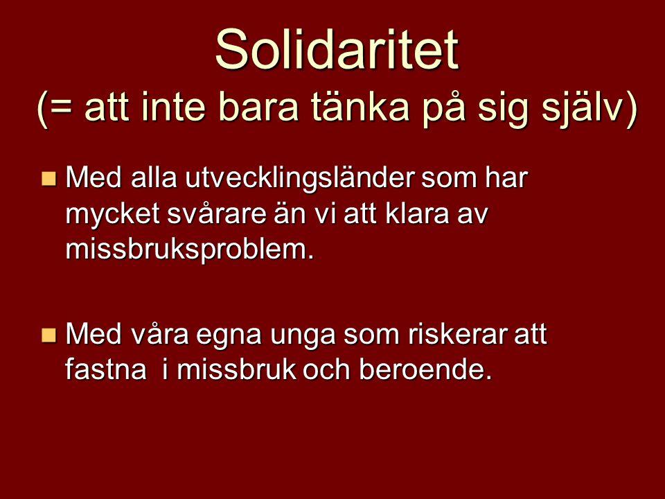 Solidaritet (= att inte bara tänka på sig själv)  Med alla utvecklingsländer som har mycket svårare än vi att klara av missbruksproblem.  Med våra e