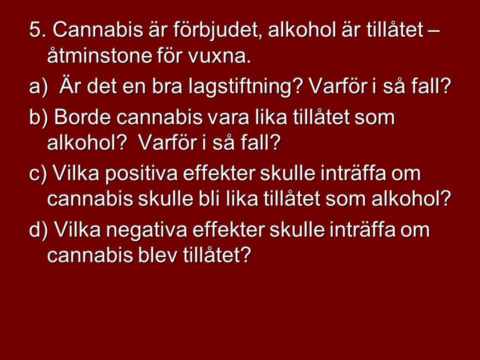 5. Cannabis är förbjudet, alkohol är tillåtet – åtminstone för vuxna. a) Är det en bra lagstiftning? Varför i så fall? b) Borde cannabis vara lika til