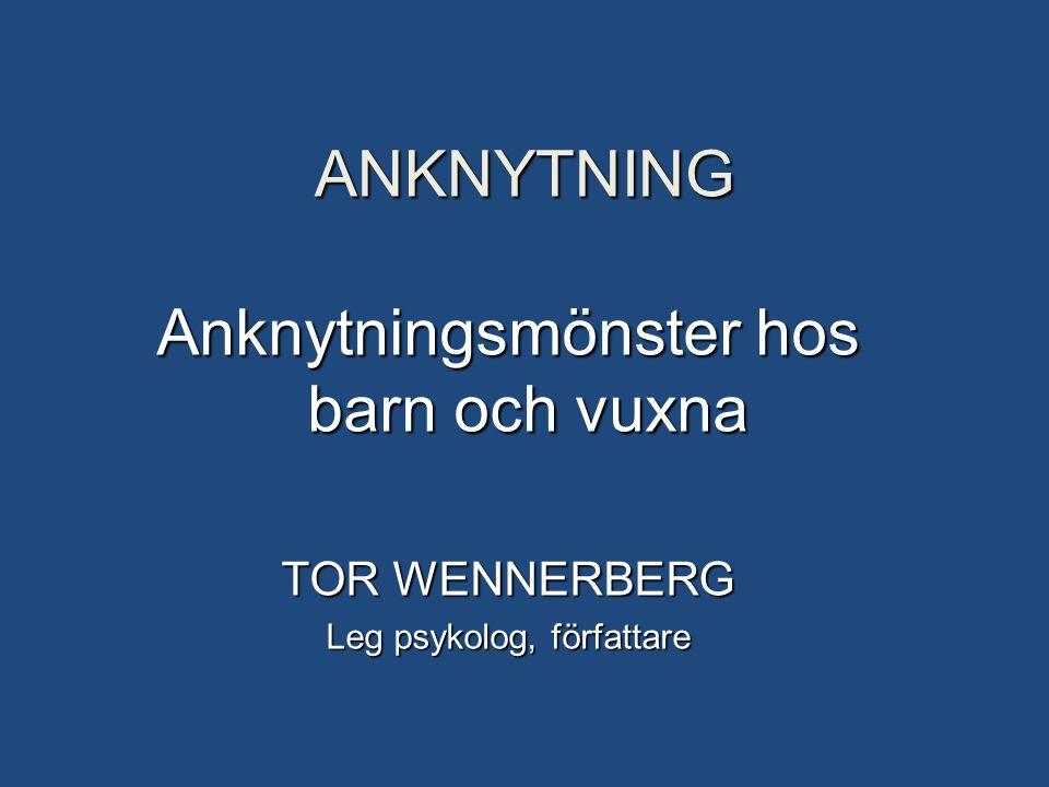 ANKNYTNING Anknytningsmönster hos barn och vuxna TOR WENNERBERG Leg psykolog, författare