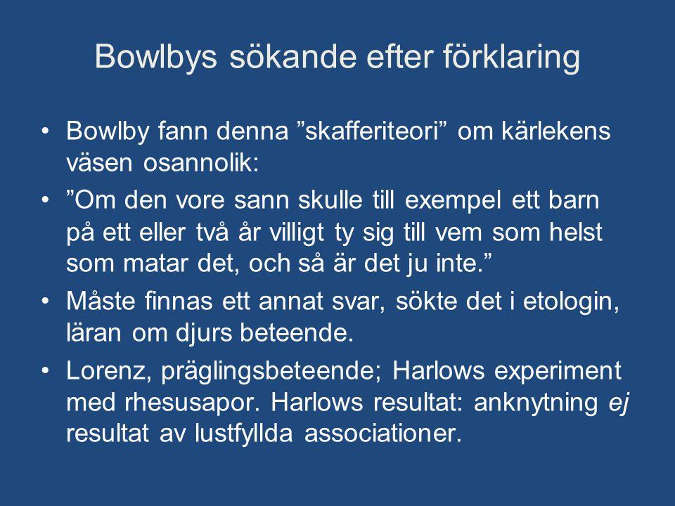 """Bowlbys sökande efter förklaring •Bowlby fann denna """"skafferiteori"""" om kärlekens väsen osannolik: •""""Om den vore sann skulle till exempel ett barn på e"""