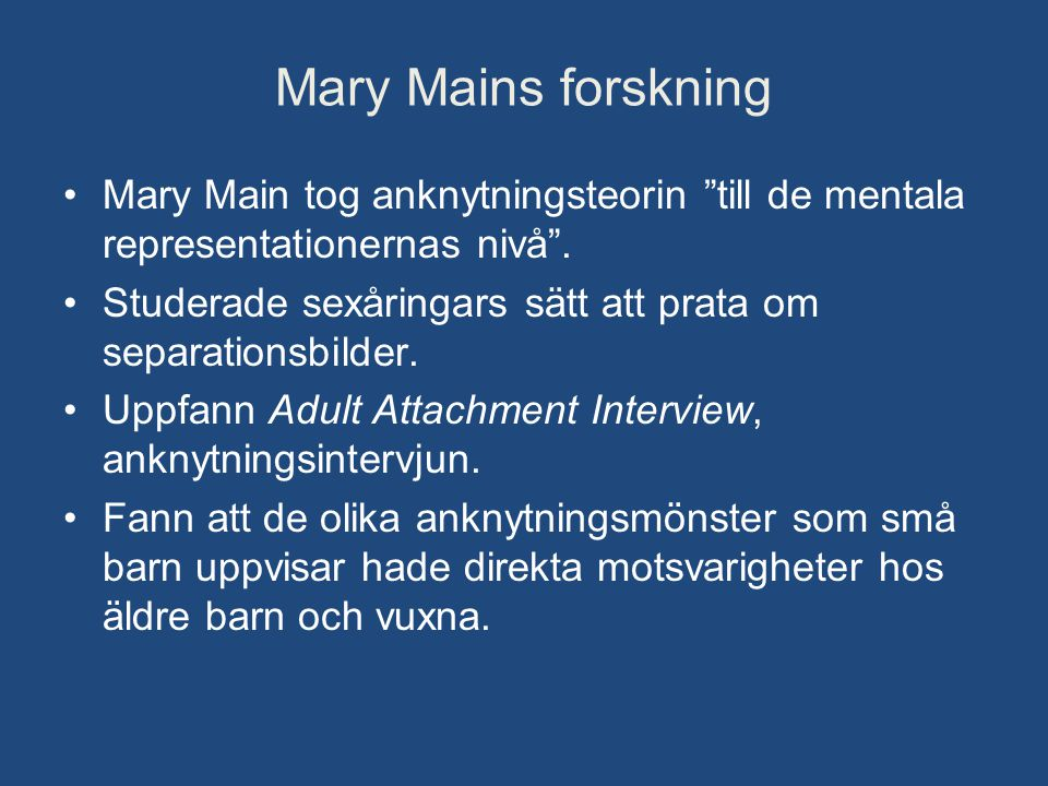 """Mary Mains forskning •Mary Main tog anknytningsteorin """"till de mentala representationernas nivå"""". •Studerade sexåringars sätt att prata om separations"""