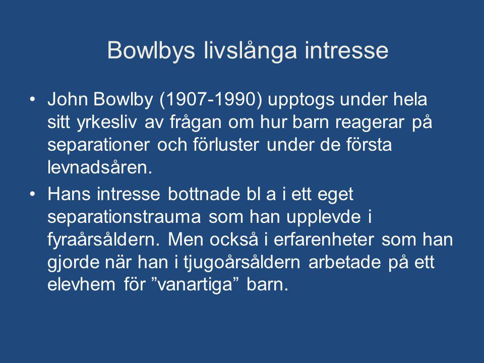 Bowlbys livslånga intresse •John Bowlby (1907-1990) upptogs under hela sitt yrkesliv av frågan om hur barn reagerar på separationer och förluster unde