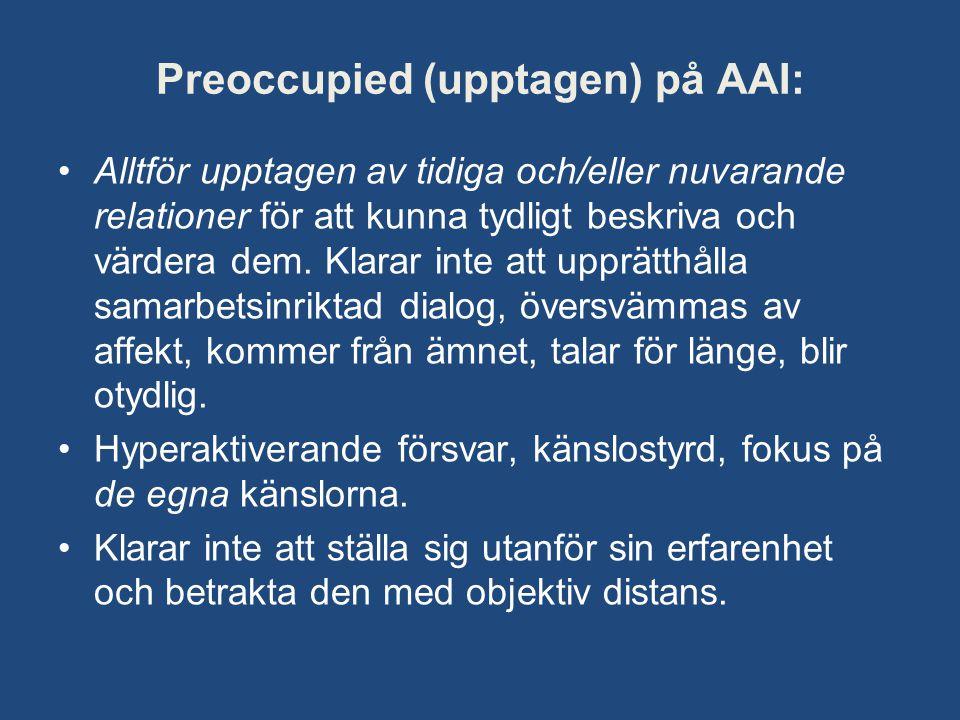 Preoccupied (upptagen) på AAI: •Alltför upptagen av tidiga och/eller nuvarande relationer för att kunna tydligt beskriva och värdera dem. Klarar inte