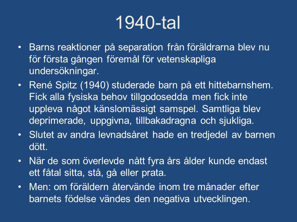 1940-tal •Barns reaktioner på separation från föräldrarna blev nu för första gången föremål för vetenskapliga undersökningar. •René Spitz (1940) stude
